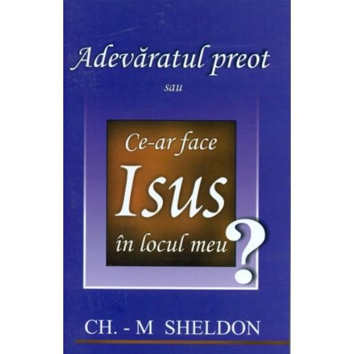 Adevaratul Preot - Ce ar face Isus in locul meu?