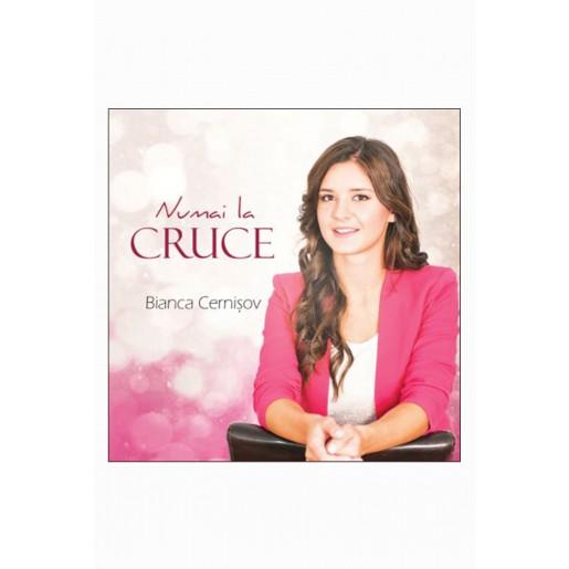 CD Bianca Cernisov - Numai la cruce