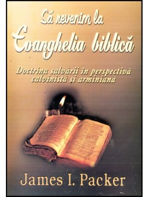 Sa revenim la Evanghelia biblica - Doctrina salvarii in perspectiva calvinista si arminiana
