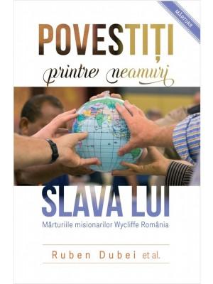Povestiti printre neamuri slava Lui. Marturiile misionarilor Wycliffe Romania
