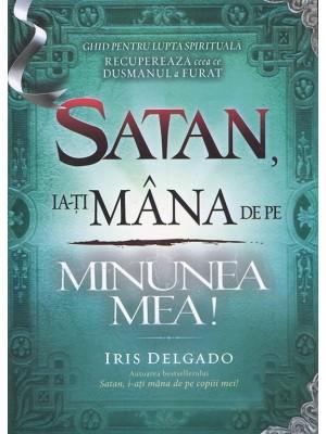Satan, ia-ti mana de pe minunea mea! Ghid pentru lupta spirituala. Recupereaza ceea ce dusmanul a furat