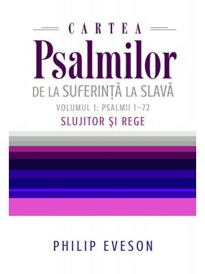 Cartea Psalmilor. De la suferinta la slava. Volumul 1: Psalmii 1-72. Slujitor si Rege
